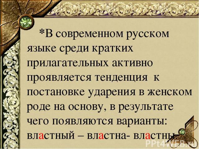 *В современном русском языке среди кратких прилагательных активно проявляется тенденция к постановке ударения в женском роде на основу, в результате чего появляются варианты: властный – властна- властны.