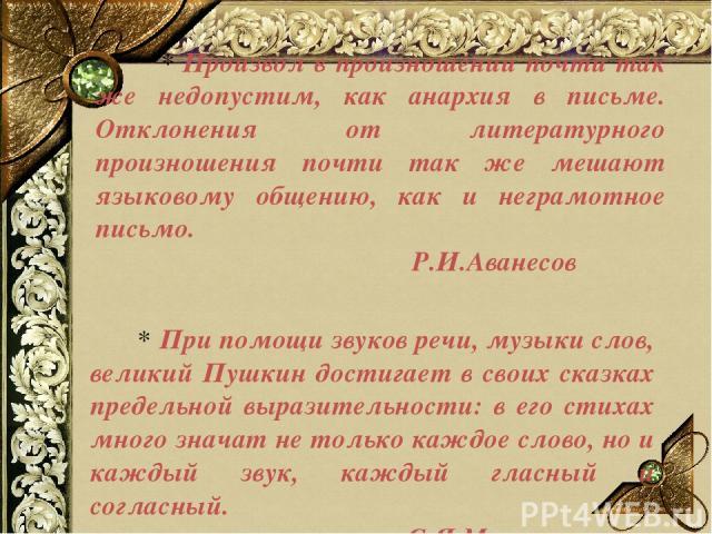 * Произвол в произношении почти так же недопустим, как анархия в письме. Отклонения от литературного произношения почти так же мешают языковому общению, как и неграмотное письмо. Р.И.Аванесов * При помощи звуков речи, музыки слов, великий Пушкин дос…
