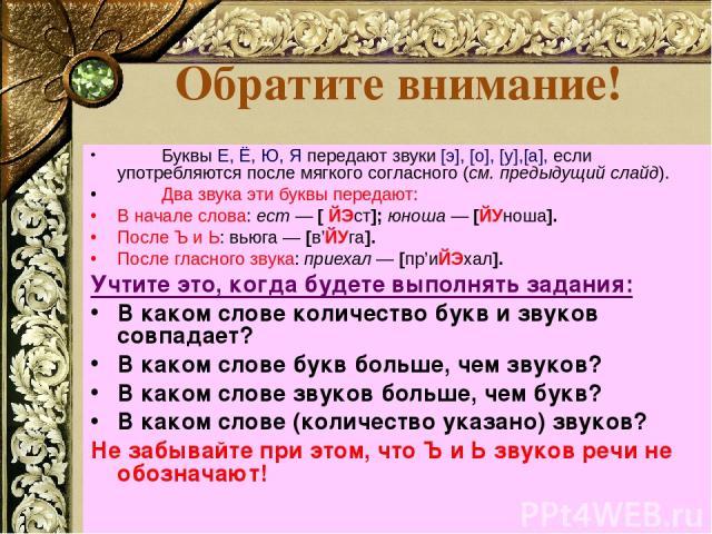 Обратите внимание! Буквы Е, Ё, Ю, Я передают звуки [э], [о], [у],[а], если употребляются после мягкого согласного (см. предыдущий слайд). Два звука эти буквы передают: В начале слова: ест — [ ЙЭст]; юноша — [ЙУноша]. После Ъ и Ь: вьюга — [в'ЙУга]. П…
