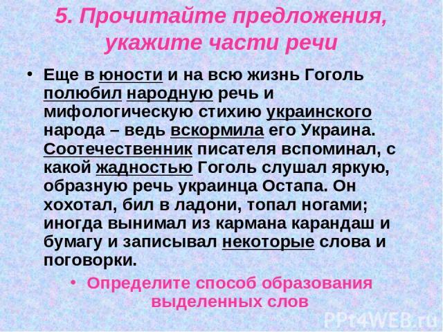 5. Прочитайте предложения, укажите части речи Еще в юности и на всю жизнь Гоголь полюбил народную речь и мифологическую стихию украинского народа – ведь вскормила его Украина. Соотечественник писателя вспоминал, с какой жадностью Гоголь слушал яркую…