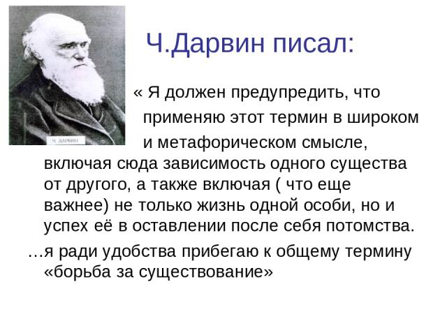 Ч.Дарвин писал: « Я должен предупредить, что применяю этот термин в широком и метафорическом смысле, включая сюда зависимость одного существа от другого, а также включая ( что еще важнее) не только жизнь одной особи, но и успех её в оставлении после…
