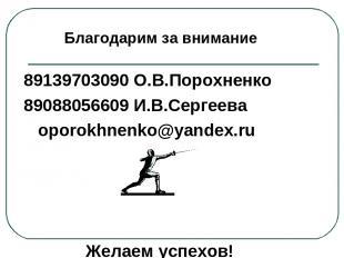 89139703090 О.В.Порохненко 89088056609 И.В.Сергеева oporokhnenko@yandex.ru Желае