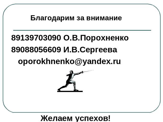 89139703090 О.В.Порохненко 89088056609 И.В.Сергеева oporokhnenko@yandex.ru Желаем успехов! Благодарим за внимание