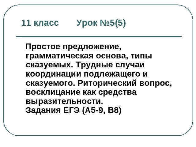 11 класс Урок №5(5) Простое предложение, грамматическая основа, типы сказуемых. Трудные случаи координации подлежащего и сказуемого. Риторический вопрос, восклицание как средства выразительности. Задания ЕГЭ (А5-9, В8)