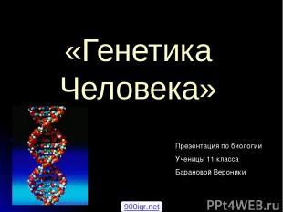 «Генетика Человека» Презентация по биологии Ученицы 11 класса Барановой Вероники