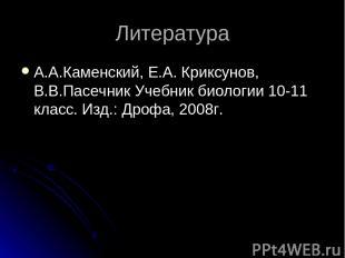 Литература А.А.Каменский, Е.А. Криксунов, В.В.Пасечник Учебник биологии 10-11 кл