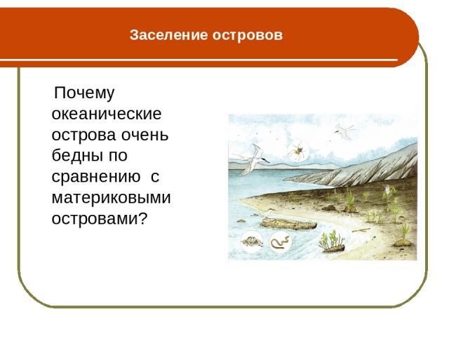 Заселение островов Почему океанические острова очень бедны по сравнению с материковыми островами?
