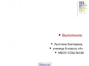 Выполнила: Льготина Екатерина, ученица 8 класса «А» МБОУ СОШ №136 5klass.net
