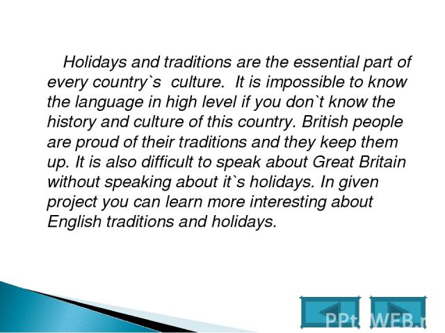 Holidays and traditions are the essential part of every country`s culture. It is impossible to know the language in high level if you don`t know the history and culture of this country. British people are proud of their traditions and they keep them…