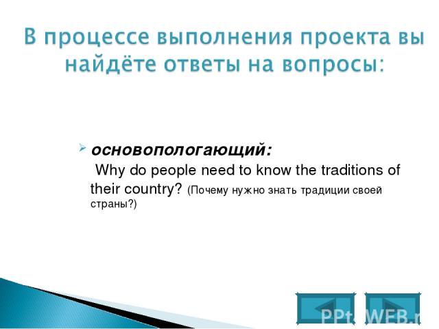 основопологающий: Why do people need to know the traditions of their country? (Почему нужно знать традиции своей страны?)