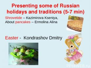 Presenting some of Russian holidays and traditions (5-7 min) Shrovetide – Kazimi