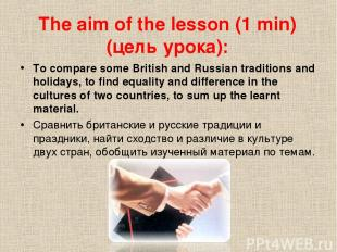 The aim of the lesson (1 min) (цель урока): To compare some British and Russian