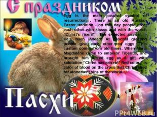 Egg is the main paschal symbol of resurrection . There is an old Russian Easter