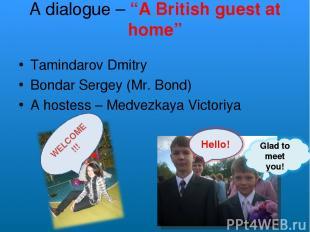 "A dialogue – ""A British guest at home"" Tamindarov Dmitry Bondar Sergey (Mr. Bond"