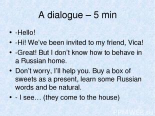 A dialogue – 5 min -Hello! -Hi! We've been invited to my friend, Vica! -Great! B