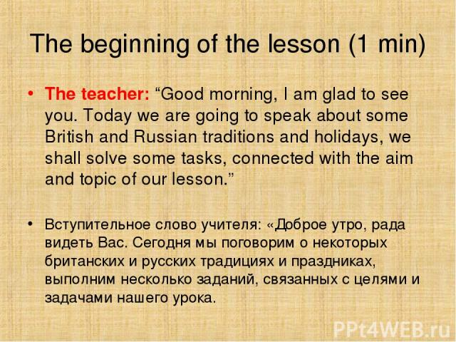 "The beginning of the lesson (1 min) The teacher: ""Good morning, I am glad to see you. Today we are going to speak about some British and Russian traditions and holidays, we shall solve some tasks, connected with the aim and topic of our lesson."" Вст…"