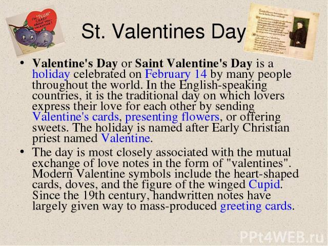 St. Valentines Day Valentine's Day or Saint Valentine's Day is a holiday celebrated on February 14 by many people throughout the world. In the English-speaking countries, it is the traditional day on which lovers express their love for each other by…