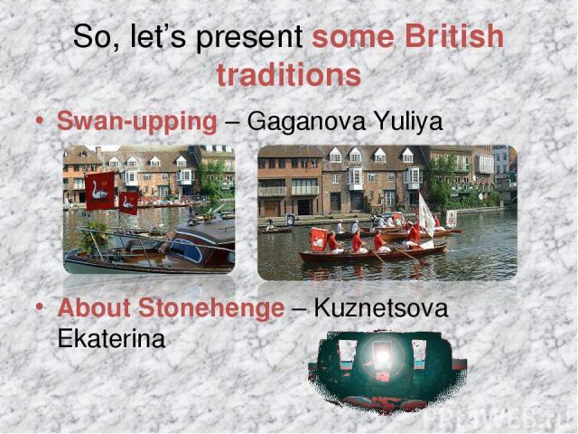 So, let's present some British traditions Swan-upping – Gaganova Yuliya About Stonehenge – Kuznetsova Ekaterina