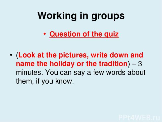 Working in groups Question of the quiz (Look at the pictures, write down and name the holiday or the tradition) – 3 minutes. You can say a few words about them, if you know.