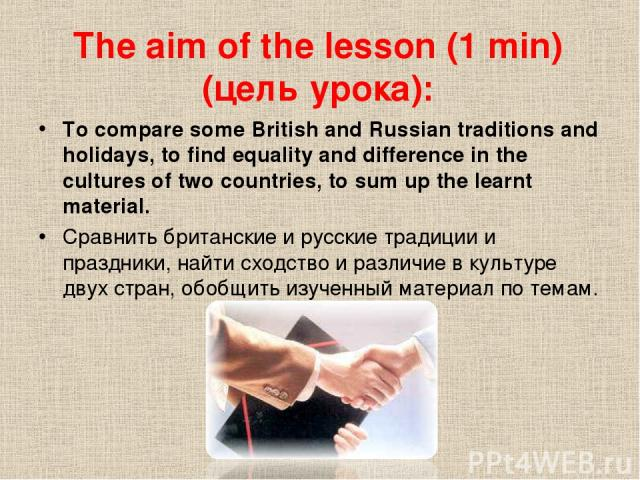 The aim of the lesson (1 min) (цель урока): To compare some British and Russian traditions and holidays, to find equality and difference in the cultures of two countries, to sum up the learnt material. Сравнить британские и русские традиции и праздн…