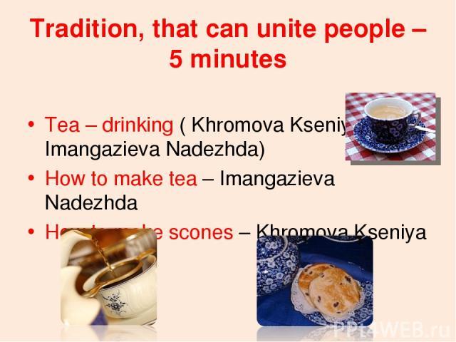 Tradition, that can unite people – 5 minutes Tea – drinking ( Khromova Kseniya, Imangazieva Nadezhda) How to make tea – Imangazieva Nadezhda How to make scones – Khromova Kseniya