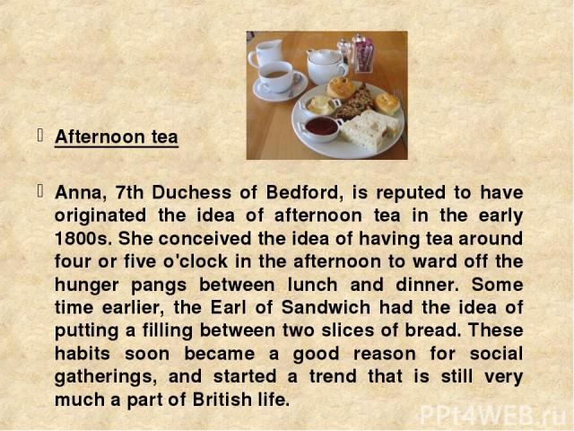 Afternoon tea Anna, 7th Duchess of Bedford, is reputed to have originated the idea of afternoon tea in the early 1800s. She conceived the idea of having tea around four or five o'clock in the afternoon to ward off the hunger pangs between lunch and …