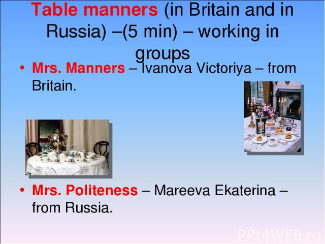 Table manners (in Britain and in Russia) –(5 min) – working in groups Mrs. Manners – Ivanova Victoriya – from Britain. Mrs. Politeness – Mareeva Ekaterina – from Russia.