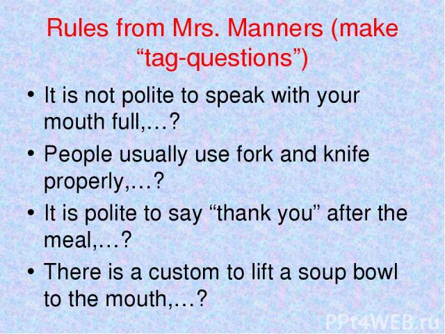"Rules from Mrs. Manners (make ""tag-questions"") It is not polite to speak with your mouth full,…? People usually use fork and knife properly,…? It is polite to say ""thank you"" after the meal,…? There is a custom to lift a soup bowl to the mouth,…?"
