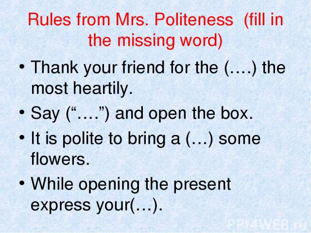 "Rules from Mrs. Politeness (fill in the missing word) Thank your friend for the (….) the most heartily. Say (""…."") and open the box. It is polite to bring a (…) some flowers. While opening the present express your(…)."