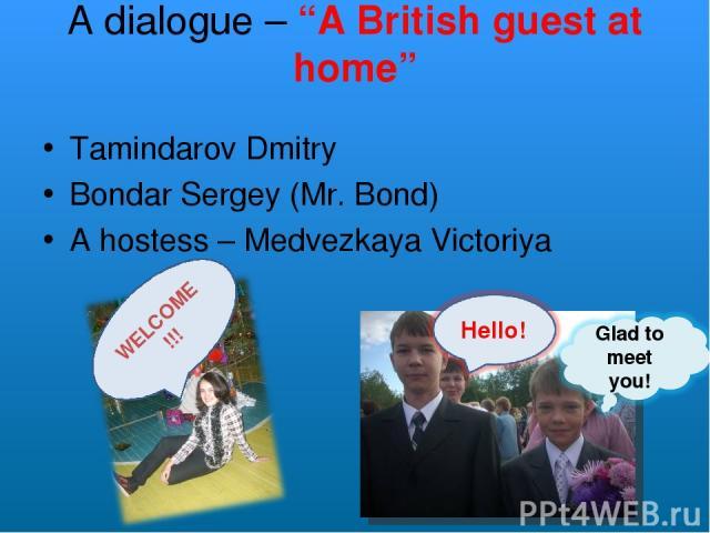 "A dialogue – ""A British guest at home"" Tamindarov Dmitry Bondar Sergey (Mr. Bond) A hostess – Medvezkaya Victoriya WELCOME!!!"