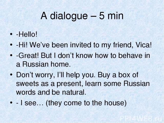 A dialogue – 5 min -Hello! -Hi! We've been invited to my friend, Vica! -Great! But I don't know how to behave in a Russian home. Don't worry, I'll help you. Buy a box of sweets as a present, learn some Russian words and be natural. - I see… (they co…