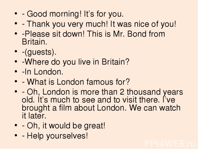 - Good morning! It's for you. - Thank you very much! It was nice of you! -Please sit down! This is Mr. Bond from Britain. -(guests). -Where do you live in Britain? -In London. - What is London famous for? - Oh, London is more than 2 thousand years o…
