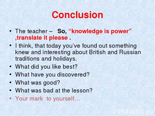 "Conclusion The teacher – So, ""knowledge is power"" ,translate it please . I think, that today you've found out something knew and interesting about British and Russian traditions and holidays. What did you like best? What have you discovered? What wa…"