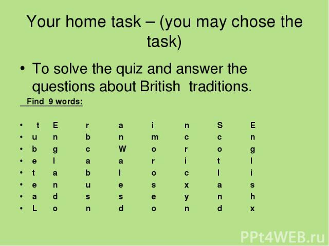 Your home task – (you may chose the task) To solve the quiz and answer the questions about British traditions. Find 9 words: t E r a i n S E u n b n m c c n b g c W o r o g e l a a r i t l t a b l o c l i e n u e s х a s a d s s e y n h L o n d o n d x