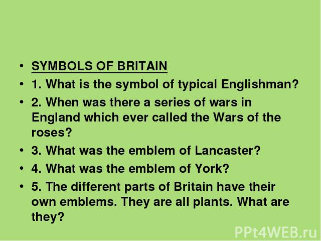 SYMBOLS OF BRITAIN 1. What is the symbol of typical Englishman? 2. When was there a series of wars in England which ever called the Wars of the roses? 3. What was the emblem of Lancaster? 4. What was the emblem of York? 5. The different parts of Bri…