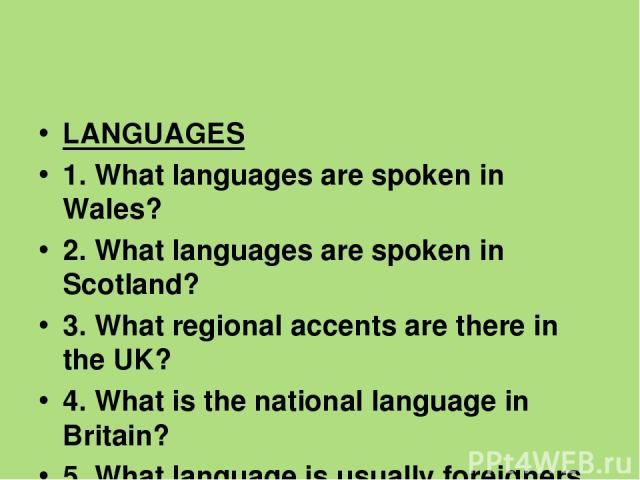 LANGUAGES 1. What languages are spoken in Wales? 2. What languages are spoken in Scotland? 3. What regional accents are there in the UK? 4. What is the national language in Britain? 5. What language is usually foreigners taught?