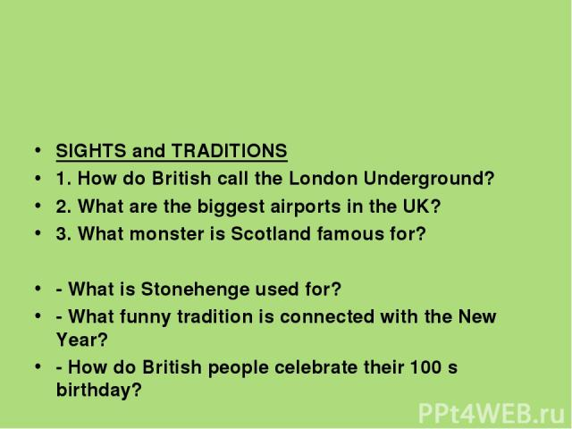 SIGHTS and TRADITIONS 1. How do British call the London Underground? 2. What are the biggest airports in the UK? 3. What monster is Scotland famous for?   - What is Stonehenge used for? - What funny tradition is connected with the New Year? - How …