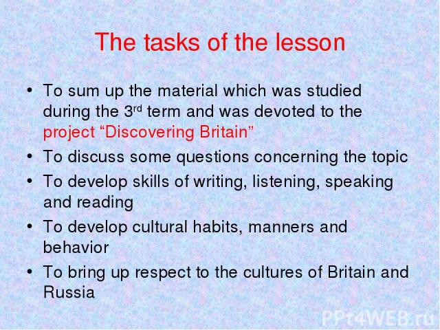 "The tasks of the lesson To sum up the material which was studied during the 3rd term and was devoted to the project ""Discovering Britain"" To discuss some questions concerning the topic To develop skills of writing, listening, speaking and reading To…"