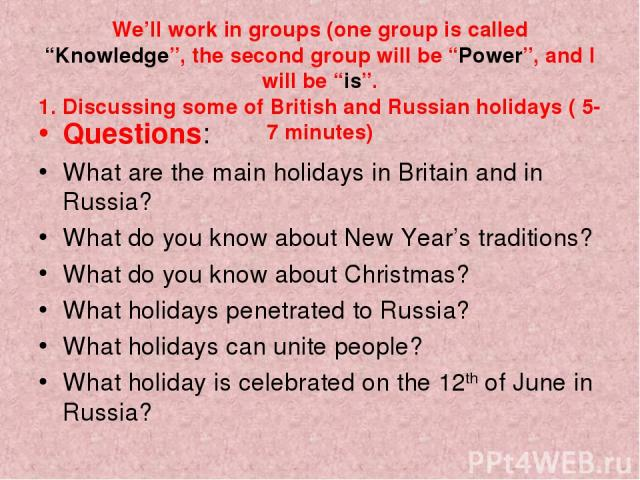 "We'll work in groups (one group is called ""Knowledge"", the second group will be ""Power"", and I will be ""is"". 1. Discussing some of British and Russian holidays ( 5-7 minutes) Questions: What are the main holidays in Britain and in Russia? What do yo…"