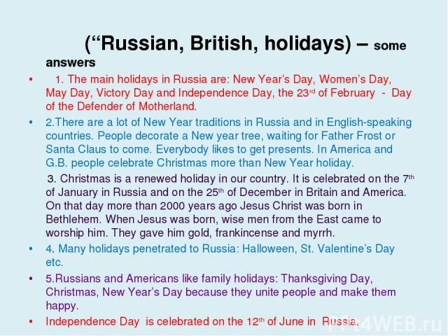 "(""Russian, British, holidays) – some answers 1. The main holidays in Russia are: New Year's Day, Women's Day, May Day, Victory Day and Independence Day, the 23rd of February - Day of the Defender of Motherland. 2.There are a lot of New Year traditio…"