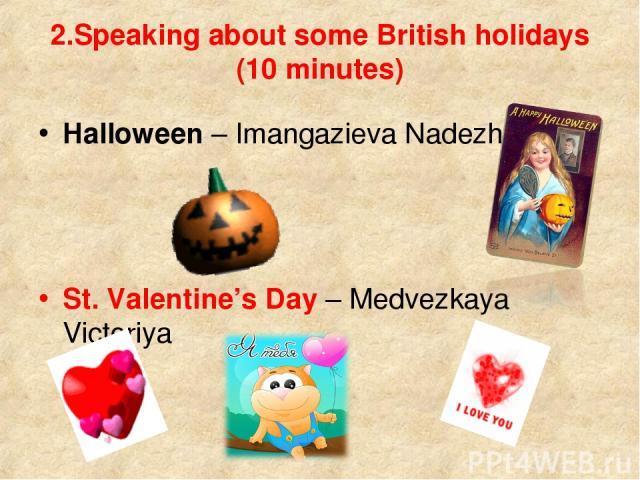 2.Speaking about some British holidays (10 minutes) Halloween – Imangazieva Nadezhda St. Valentine's Day – Medvezkaya Victoriya