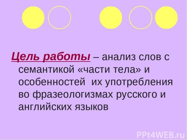 Цель работы – анализ слов с семантикой «части тела» и особенностей их употребления во фразеологизмах русского и английских языков