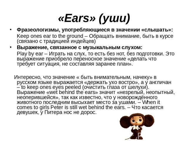 «Ears» (уши) Фразеологизмы, употребляющиеся в значении «слышать»: Keep ones ear to the ground – Обращать внимание, быть в курсе (связано с традицией индейцев) Выражение, связанное с музыкальным слухом: Play by ear – Играть на слух, то есть без нот, …