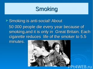 Smoking Smoking is anti-social! About 50 000 people die every year because of sm