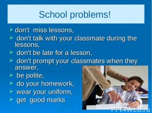 School problems! don't miss lessons, don't talk with your classmate during the l
