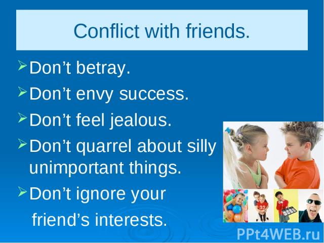 Conflict with friends. Don't betray. Don't envy success. Don't feel jealous. Don't quarrel about silly unimportant things. Don't ignore your friend's interests.