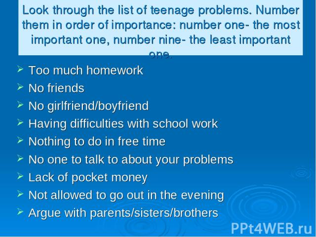 Look through the list of teenage problems. Number them in order of importance: number one- the most important one, number nine- the least important one. Too much homework No friends No girlfriend/boyfriend Having difficulties with school work Nothin…