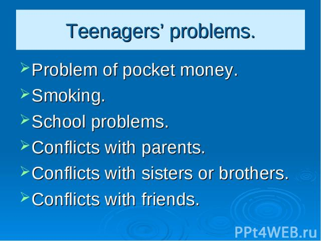 Teenagers' problems. Problem of pocket money. Smoking. School problems. Conflicts with parents. Conflicts with sisters or brothers. Conflicts with friends.