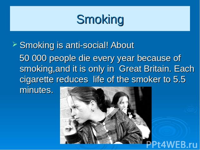 Smoking Smoking is anti-social! About 50 000 people die every year because of smoking,and it is only in Great Britain. Each cigarette reduces life of the smoker to 5.5 minutes.