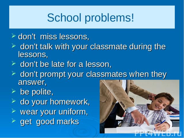 School problems! don't miss lessons, don't talk with your classmate during the lessons, don't be late for a lesson, don't prompt your classmates when they answer, be polite, do your homework, wear your uniform, get good marks